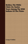 Belden, the White Chief, Or, Twelve Years Among the Wild Indians of the Plains