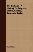 The Balkans - A History of Bulgaria, Serbia, Greece, Rumania, Turkey