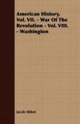 American History, Vol. VII. - War of the Revolution - Vol. VIII. - Washington