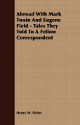 Abroad with Mark Twain and Eugene Field - Tales They Told to a Fellow Correspondent