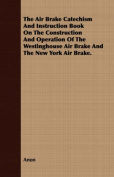 The Air Brake Catechism and Instruction Book on the Construction and Operation of the Westinghouse Air Brake and the New York Air Brake.