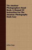 The Amateur Photographers Hand Book. a Manual of Instruction for the Amateur. Photography Made Easy