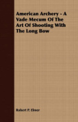 American Archery - A Vade Mecum of the Art of Shooting with the Long Bow