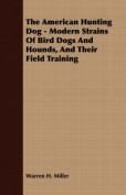 The American Hunting Dog - Modern Strains of Bird Dogs and Hounds, and Their Field Training