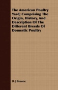The American Poultry Yard; Comprising the Origin, History, and Description of the Different Breeds of Domestic Poultry