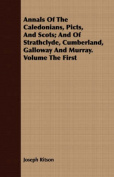 Annals of the Caledonians, Picts, and Scots; And of Strathclyde, Cumberland, Galloway and Murray. Volume the First