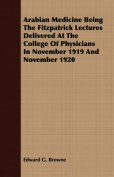 Arabian Medicine Being the Fitzpatrick Lectures Delivered at the College of Physicians in November 1919 and November 1920