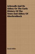 Arbroath and Its Abbey or the Early History of the Town and Abbey of Aberbrothock