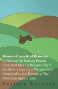 Broom-Corn and Brooms - A Treatise on Raising Broom-Corn and Making Brooms, on a Small or Large Scale, Written and Compiled by the Editors of the Amer