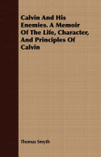 Calvin and His Enemies. a Memoir of the Life, Character, and Principles of Calvin