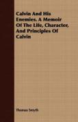 Calvin and His Enemies. a Memoir of the Life, Character, and Principles of Calvin