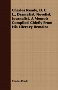 Charles Reade, D. C. L., Dramatist, Novelist, Journalist. a Memoir Compiled Chiefly from His Literary Remains