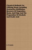 Chemical Methods for Utilizing Wood, Including Destructive Distillation, Recovery of Trupentine, Rosin, and Pulp, and the Preparation of Alcohols and