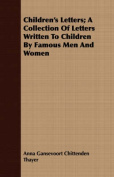Children's Letters; A Collection of Letters Written to Children by Famous Men and Women