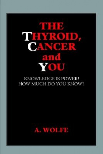 The Thyroid, Cancer and You by A Wolfe.