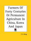 Farmers Of Forty Centuries Or Permanent Agriculture In China, Korea And Japan