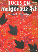 Focus On Indigenous Art, Across the Curriculum Ages 5-8