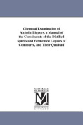Chemical Examination of Alcholic Liquors. A Manual of the Constituents of the Distilled Spirits and Fermented Liquors of Commerce, and Their Qualitative and Quantitative Determination.