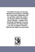 The Modern Practice of American Machinists and Engineers, Including the Construction, Application, and Use of Drills, Lathe Tools, Cutters for Boring Cylinders and Hollow Work Generally ... Together with Workshop Management, Economy of Manufacture, the St