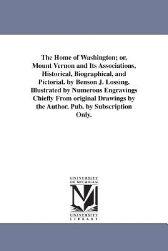 The Home of Washington; Or, Mount Vernon and Its Associations, Historical, Biogr