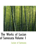 The Works of Lucian of Samosata Volume 1