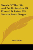 Sketch of the Life and Public Services of Edward D. Baker, U.S. Senator from Oregon