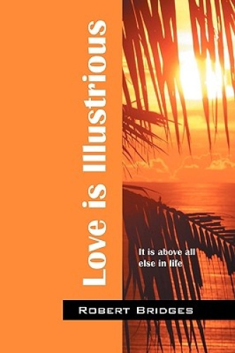 Love is Illustrious: It is Above All Else in Life by Robert Bridges.