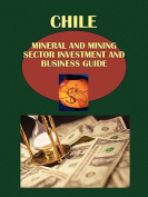 Chile Mineral & Mining Sector Investment And Business Guide Volume 1 Strategic Information and Regulations