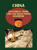 China Investment, Trade Laws and Regulations Handbook Volume 1 Strategic Information and Principal Laws Affecting Investments and Trade
