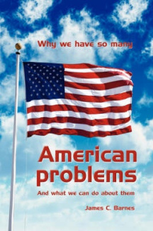 Why We Have So Many American Problems: And What We Can Do About Them