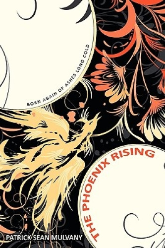 The Phoenix Rising: Born Again of Ashes Long Cold by Patrick Sean Mulvany.