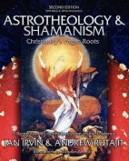 Astrotheology & Shamanism  : Christianity's Pagan Roots. a Revolutionary Reinterpretation of the Evidence