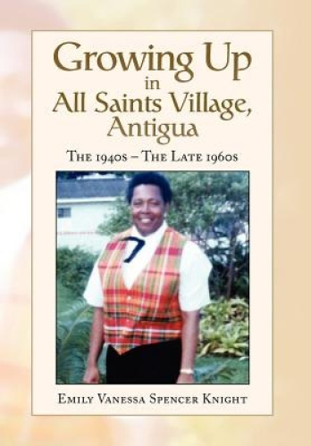 Growing Up In All Saints Village, Antigua by Emily Vanessa Spencer Knight.