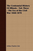 The Centennial History of Illinois - Vol. Three - The Era of the Civil War 1848-1870