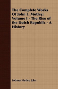 The Complete Works of John L. Motley; Volume I - The Rise of the Dutch Republic - A History