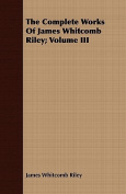 The Complete Works of James Whitcomb Riley; Volume III