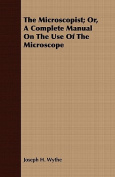 The Microscopist; Or, a Complete Manual on the Use of the Microscope