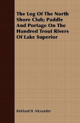 The Log of the North Shore Club; Paddle and Portage on the Hundred Trout Rivers of Lake Superior