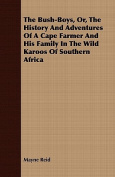 The Bush-Boys, Or, the History and Adventures of a Cape Farmer and His Family in the Wild Karoos of Southern Africa