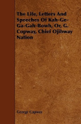 The Life, Letters and Speeches of Kah-GE-Ga-Gah-Bowh, Or, G. Copway, Chief Ojibway Nation