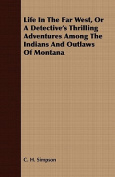 Life in the Far West, or a Detective's Thrilling Adventures Among the Indians and Outlaws of Montana