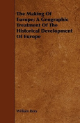 The Making of Europe; A Geographic Treatment of the Historical Development of Europe