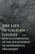 The Life of Galileo Galilei, with Illustrations of the Advancement of Experimental Philosophy