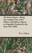 The Savoy Operas - Being the Complete Text of the Gilbert and Sullivan Operas as Originally Produced in the Years 1875-1896