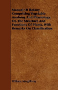 Manual of Botany Comprising Vegetable Anatomy and Physiology, Or, the Structure and Functions of Plants, with Remarks on Classification