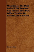 Misalliance, the Dark Lady of the Sonnets, and Fanny's First Play. with a Treatise on Parents and Children