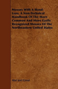 Mosses with a Hand-Lens. a Non-Technical Handbook of the More Common and More Easily Recognized Mosses of the Northeastern United States