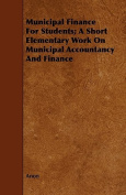Municipal Finance for Students; A Short Elementary Work on Municipal Accountancy and Finance