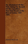 My Attainment of the Pole; Being the Record of the Expedition That First Reached the Boreal Center, 1907-1909.