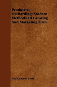 Productive Orcharding; Modern Methods of Growing and Marketing Fruit